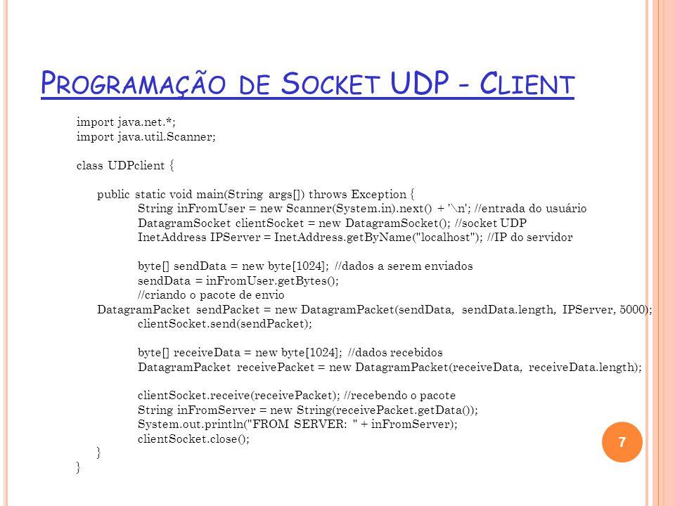 P ROGRAMAÇÃO DE S OCKET UDP - S ERVER import java.net.*; class UDPserver { public static void main(String args[]) throws Exception { DatagramSocket serverSocket = new DatagramSocket(5000); byte[] receiveData = new byte[1024] ; byte[] sendData = new byte[1024]; String inFromClient, outToClient; InetAddress clientIP; int port; while(true) { //pacote a ser recebido DatagramPacket receivePacket = new DatagramPacket(receiveData, receiveData.length); serverSocket.receive(receivePacket); //recebendo o pacotes inFromClient = new String(receivePacket.getData()); //colocando na string os dados recebidos clientIP = receivePacket.getAddress(); //pegando o IP e porta do pacote que chegou port = receivePacket.getPort(); outToClient = inFromClient.toUpperCase(); sendData = outToClient.getBytes(); //enviando pacote de resposta DatagramPacket sendPacket = new DatagramPacket(sendData, sendData.length, clientIP, port); serverSocket.send(sendPacket); } 8