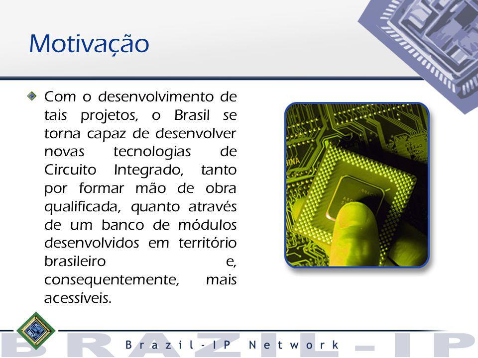 Motivação Com o desenvolvimento de tais projetos, o Brasil se torna capaz de desenvolver novas tecnologias de Circuito Integrado, tanto por formar mão de obra qualificada, quanto através de um banco de módulos desenvolvidos em território brasileiro e, consequentemente, mais acessíveis.