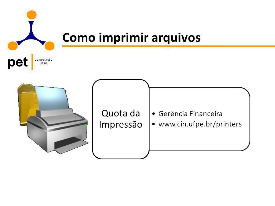 pet computação UFPE Como imprimir arquivos Gerência Financeira www.cin.ufpe.br/printers Quota da Impressão