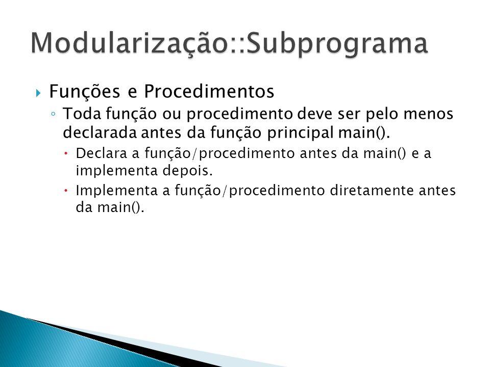Funções e Procedimentos Toda função ou procedimento deve ser pelo menos declarada antes da função principal main(). Declara a função/procedimento ante