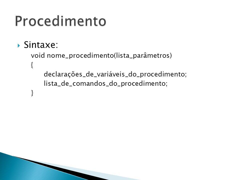 Sintaxe: void nome_procedimento(lista_parâmetros) { declarações_de_variáveis_do_procedimento; lista_de_comandos_do_procedimento; }