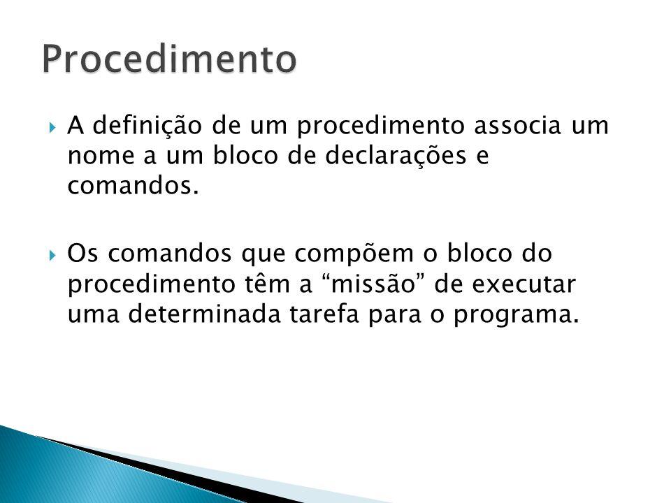 A definição de um procedimento associa um nome a um bloco de declarações e comandos. Os comandos que compõem o bloco do procedimento têm a missão de e