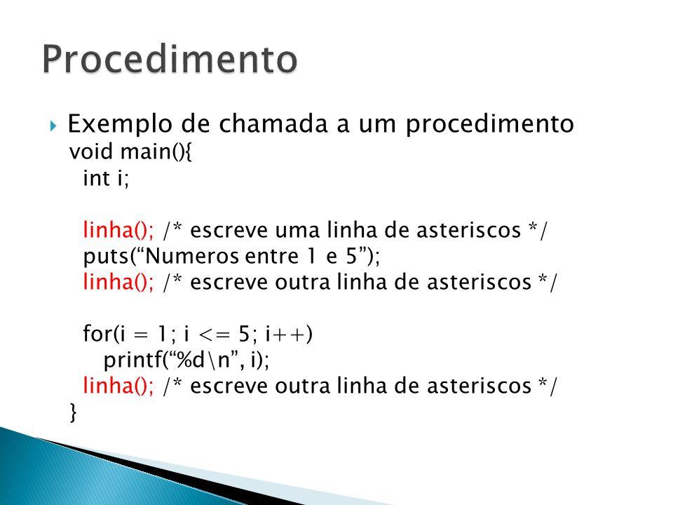 Exemplo de chamada a um procedimento void main(){ int i; linha(); /* escreve uma linha de asteriscos */ puts(Numeros entre 1 e 5); linha(); /* escreve