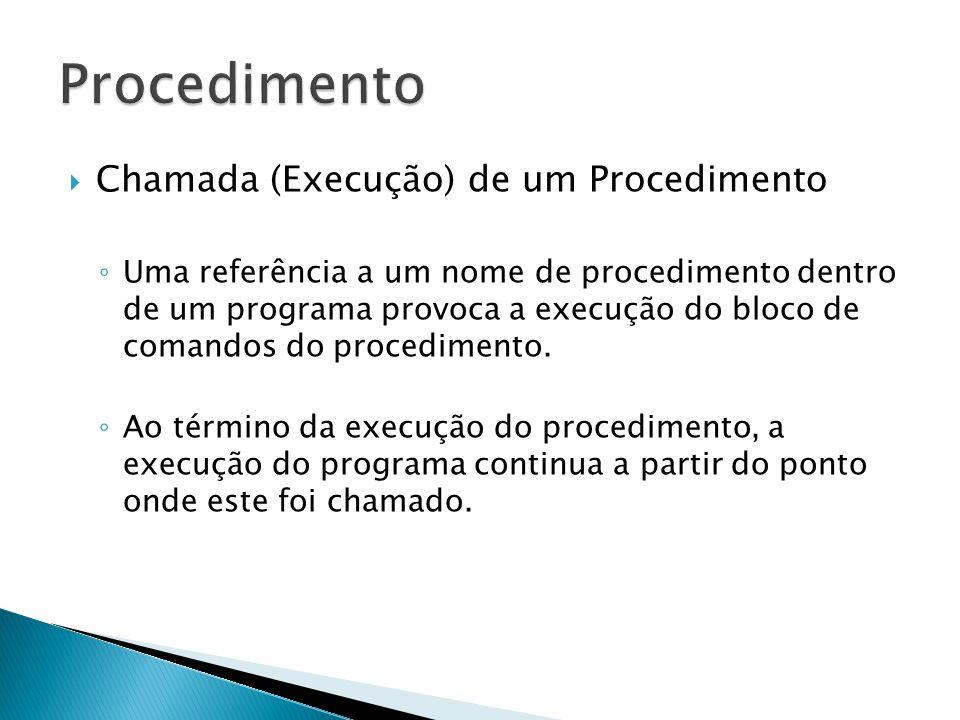 Chamada (Execução) de um Procedimento Uma referência a um nome de procedimento dentro de um programa provoca a execução do bloco de comandos do proced