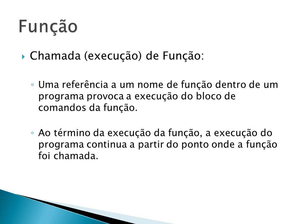 Chamada (execução) de Função: Uma referência a um nome de função dentro de um programa provoca a execução do bloco de comandos da função. Ao término d