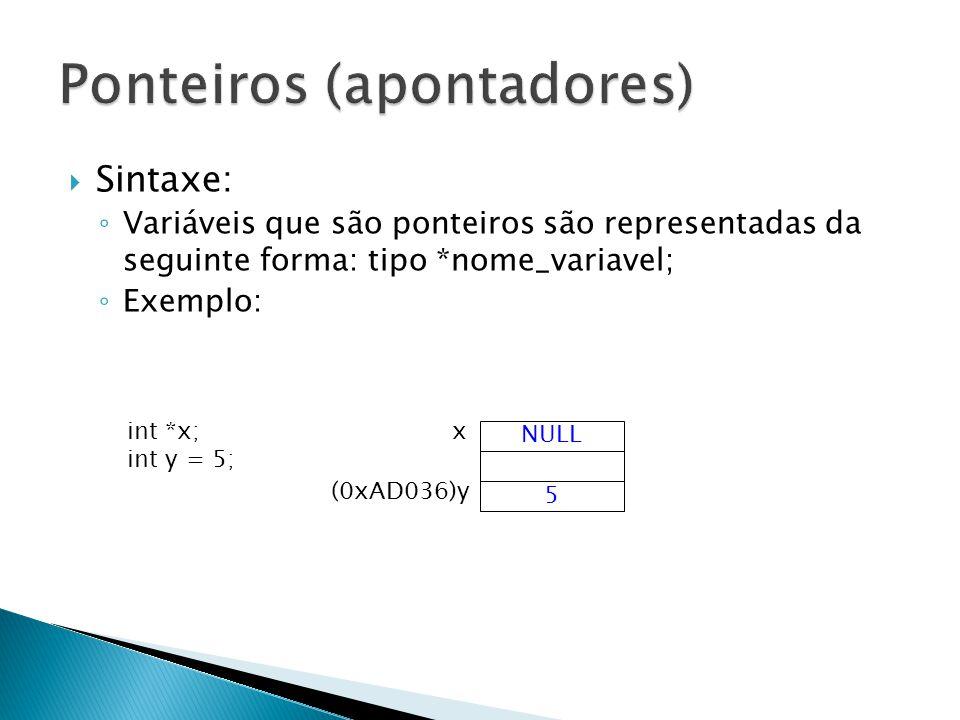 Sintaxe: Variáveis que são ponteiros são representadas da seguinte forma: tipo *nome_variavel; Exemplo: NULL xint *x; int y = 5; 5 (0xAD036)y