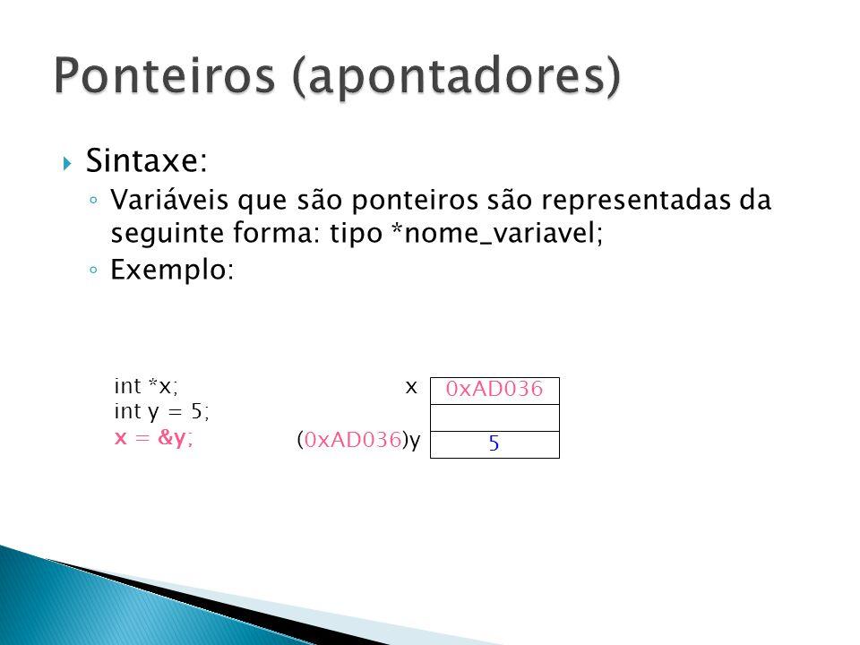 Sintaxe: Variáveis que são ponteiros são representadas da seguinte forma: tipo *nome_variavel; Exemplo: 0xAD036 xint *x; int y = 5; x = &y; 5 (0xAD036