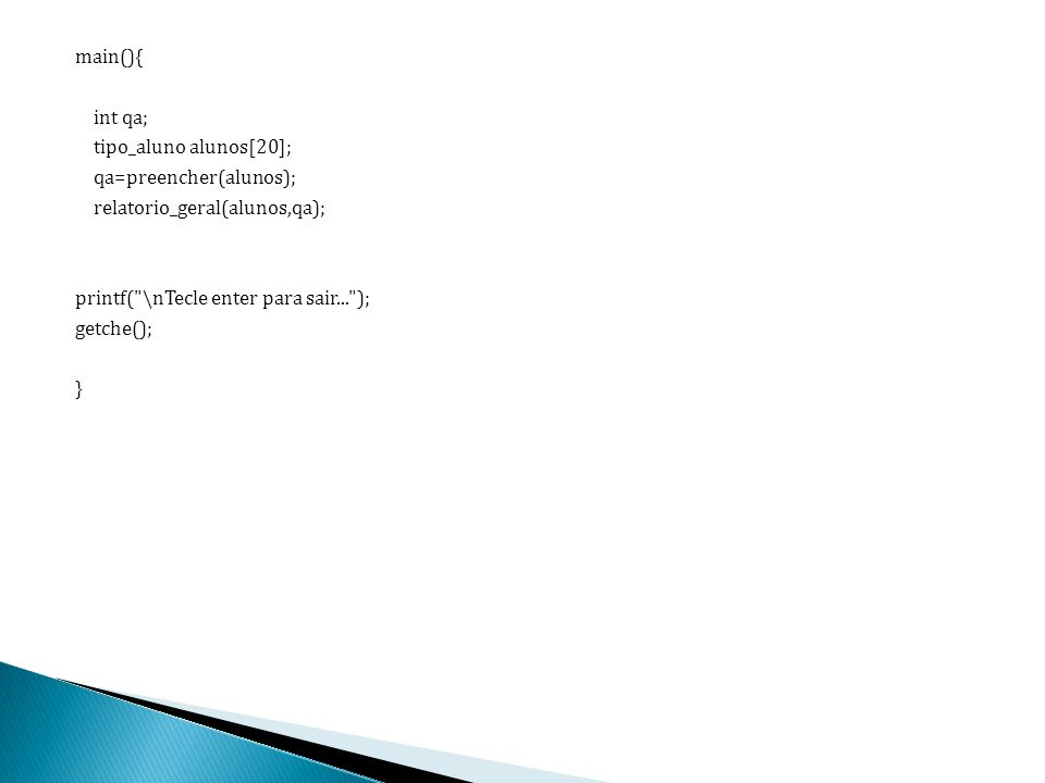 main(){ int qa; tipo_aluno alunos[20]; qa=preencher(alunos); relatorio_geral(alunos,qa); printf(