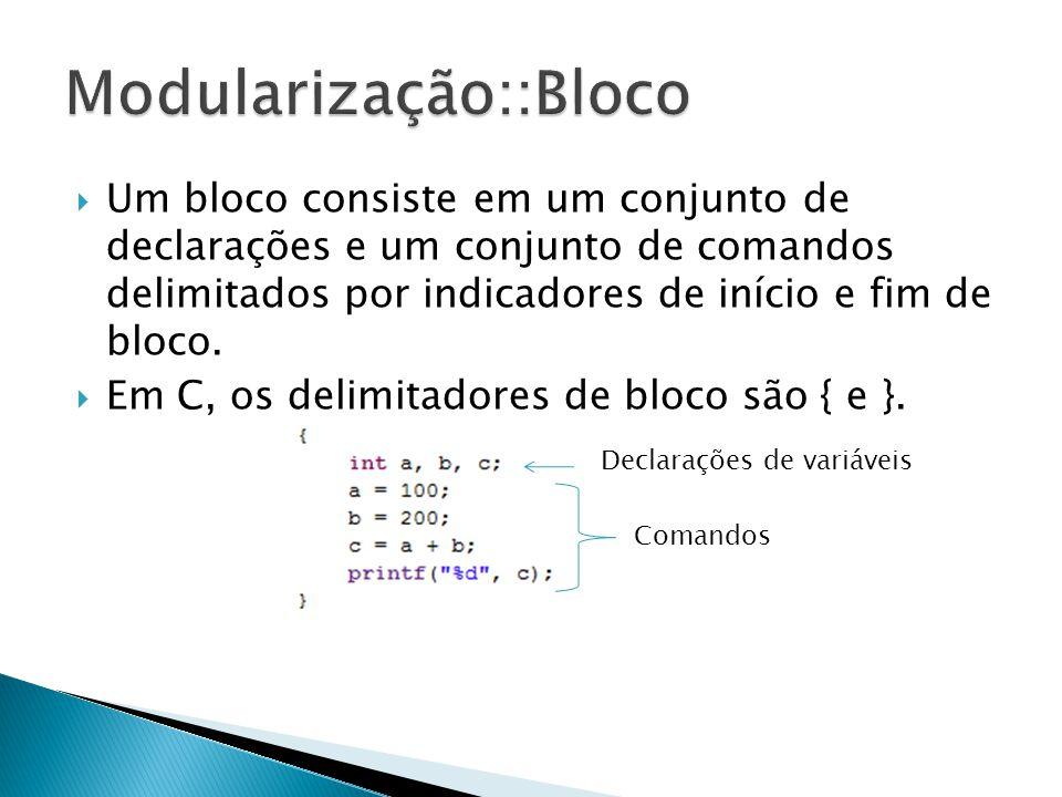 Um bloco consiste em um conjunto de declarações e um conjunto de comandos delimitados por indicadores de início e fim de bloco. Em C, os delimitadores