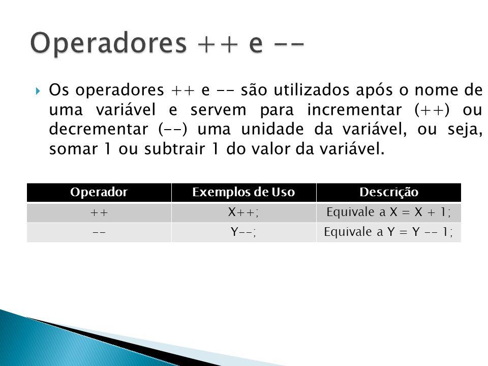 Os operadores ++ e -- são utilizados após o nome de uma variável e servem para incrementar (++) ou decrementar (--) uma unidade da variável, ou seja,