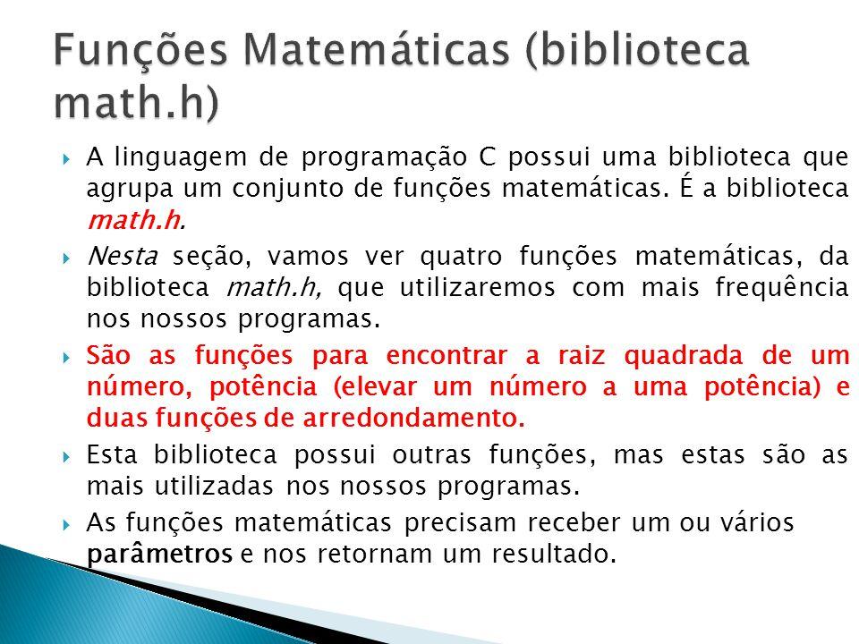 A linguagem de programação C possui uma biblioteca que agrupa um conjunto de funções matemáticas. É a biblioteca math.h. Nesta seção, vamos ver quatro