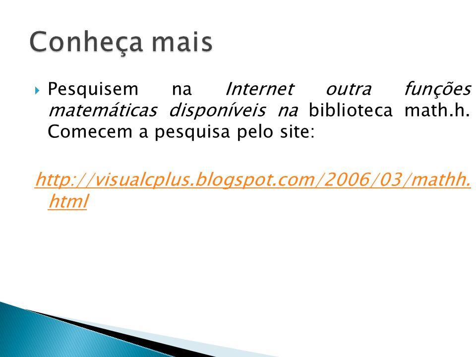 Pesquisem na Internet outra funções matemáticas disponíveis na biblioteca math.h. Comecem a pesquisa pelo site: http://visualcplus.blogspot.com/2006/0