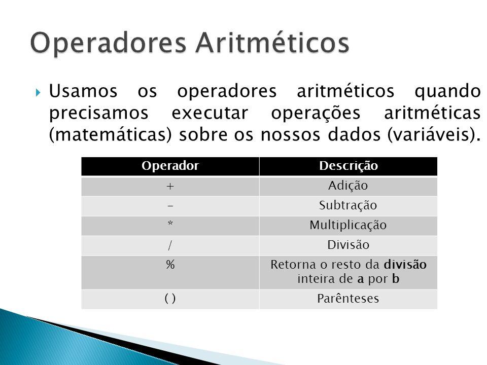 Usamos os operadores aritméticos quando precisamos executar operações aritméticas (matemáticas) sobre os nossos dados (variáveis). OperadorDescrição +