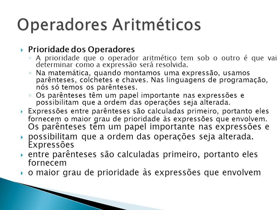 Prioridade dos Operadores A prioridade que o operador aritmético tem sob o outro é que vai determinar como a expressão será resolvida. Na matemática,