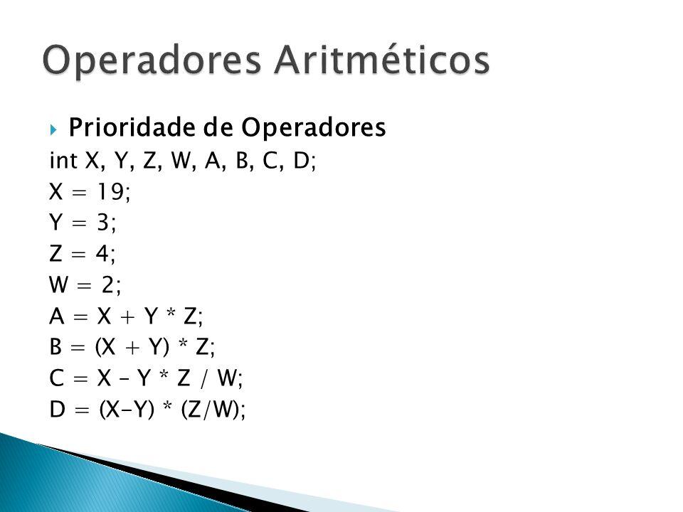Prioridade de Operadores int X, Y, Z, W, A, B, C, D; X = 19; Y = 3; Z = 4; W = 2; A = X + Y * Z; B = (X + Y) * Z; C = X – Y * Z / W; D = (X-Y) * (Z/W)