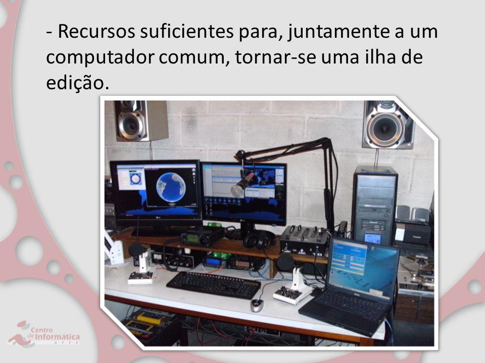 - Recursos suficientes para, juntamente a um computador comum, tornar-se uma ilha de edição.