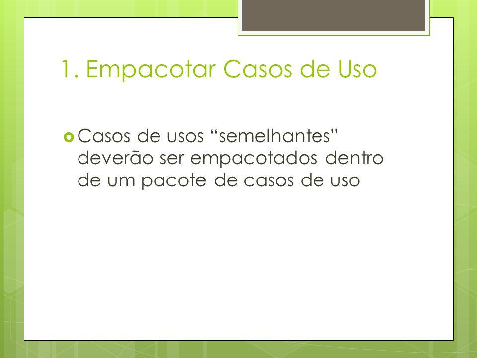 1. Empacotar Casos de Uso Casos de usos semelhantes deverão ser empacotados dentro de um pacote de casos de uso
