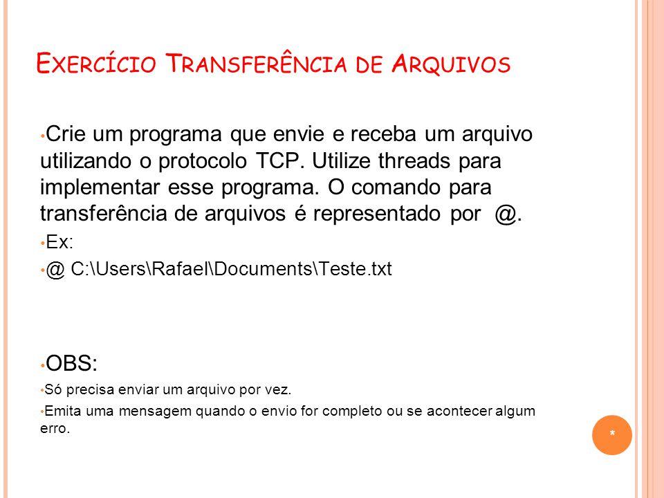 E XERCÍCIO T RANSFERÊNCIA DE A RQUIVOS Crie um programa que envie e receba um arquivo utilizando o protocolo TCP. Utilize threads para implementar ess