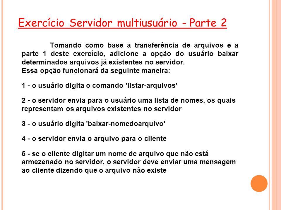 Exercício Servidor multiusuário - Parte 2 Tomando como base a transferência de arquivos e a parte 1 deste exercício, adicione a opção do usuário baixar determinados arquivos já existentes no servidor.