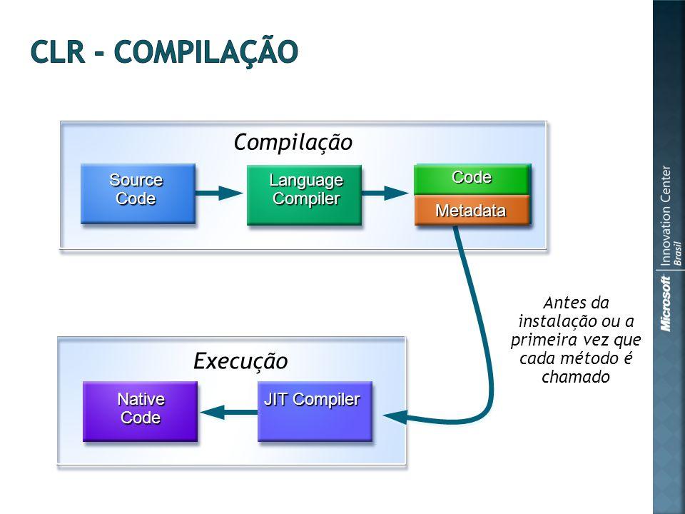Compilação Antes da instalação ou a primeira vez que cada método é chamado Execução JIT Compiler NativeCode MSIL Code Metadata Source Code Language Compiler