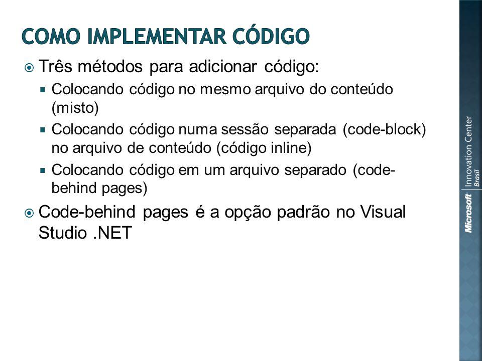 Três métodos para adicionar código: Colocando código no mesmo arquivo do conteúdo (misto) Colocando código numa sessão separada (code-block) no arquivo de conteúdo (código inline) Colocando código em um arquivo separado (code- behind pages) Code-behind pages é a opção padrão no Visual Studio.NET