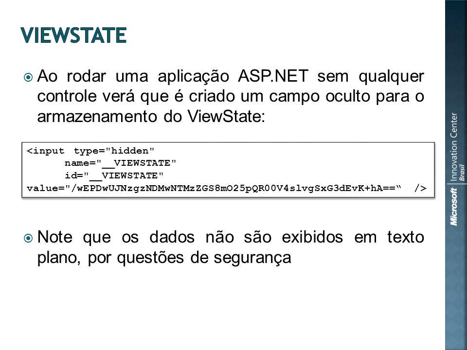 Ao rodar uma aplicação ASP.NET sem qualquer controle verá que é criado um campo oculto para o armazenamento do ViewState: Note que os dados não são exibidos em texto plano, por questões de segurança <input type= hidden name= __VIEWSTATE id= __VIEWSTATE value= /wEPDwUJNzgzNDMwNTMzZGS8mO25pQR00V4slvgSxG3dEvK+hA== /> <input type= hidden name= __VIEWSTATE id= __VIEWSTATE value= /wEPDwUJNzgzNDMwNTMzZGS8mO25pQR00V4slvgSxG3dEvK+hA== />
