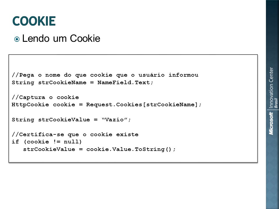 Lendo um Cookie //Pega o nome do que cookie que o usuário informou String strCookieName = NameField.Text; //Captura o cookie HttpCookie cookie = Request.Cookies[strCookieName]; String strCookieValue = Vazio; //Certifica-se que o cookie existe if (cookie != null) strCookieValue = cookie.Value.ToString(); //Pega o nome do que cookie que o usuário informou String strCookieName = NameField.Text; //Captura o cookie HttpCookie cookie = Request.Cookies[strCookieName]; String strCookieValue = Vazio; //Certifica-se que o cookie existe if (cookie != null) strCookieValue = cookie.Value.ToString();