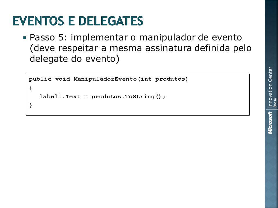 Passo 5: implementar o manipulador de evento (deve respeitar a mesma assinatura definida pelo delegate do evento) public void ManipuladorEvento(int produtos) { label1.Text = produtos.ToString(); }