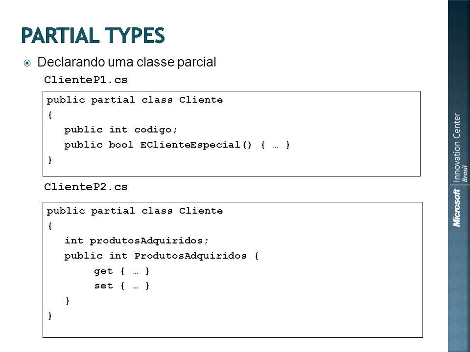 Declarando uma classe parcial public partial class Cliente { public int codigo; public bool EClienteEspecial() { … } } public partial class Cliente { int produtosAdquiridos; public int ProdutosAdquiridos { get { … } set { … } } ClienteP1.cs ClienteP2.cs