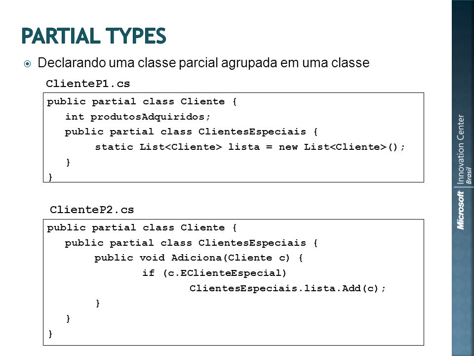 Declarando uma classe parcial agrupada em uma classe public partial class Cliente { int produtosAdquiridos; public partial class ClientesEspeciais { static List lista = new List (); } public partial class Cliente { public partial class ClientesEspeciais { public void Adiciona(Cliente c) { if (c.EClienteEspecial) ClientesEspeciais.lista.Add(c); } ClienteP1.cs ClienteP2.cs
