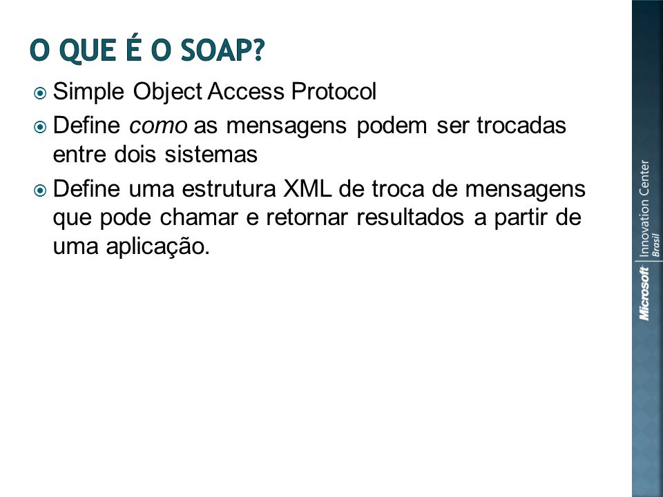 Simple Object Access Protocol Define como as mensagens podem ser trocadas entre dois sistemas Define uma estrutura XML de troca de mensagens que pode chamar e retornar resultados a partir de uma aplicação.