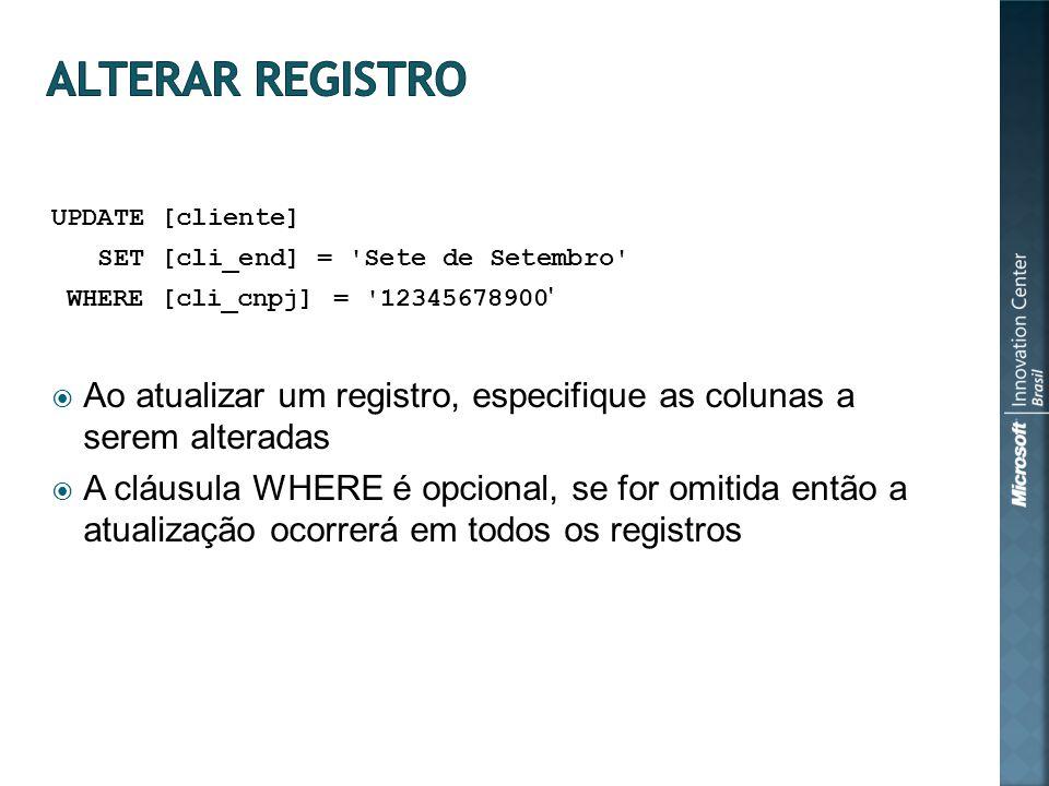 UPDATE [cliente] SET [cli_end] = Sete de Setembro WHERE [cli_cnpj] = 12345678900 Ao atualizar um registro, especifique as colunas a serem alteradas A cláusula WHERE é opcional, se for omitida então a atualização ocorrerá em todos os registros