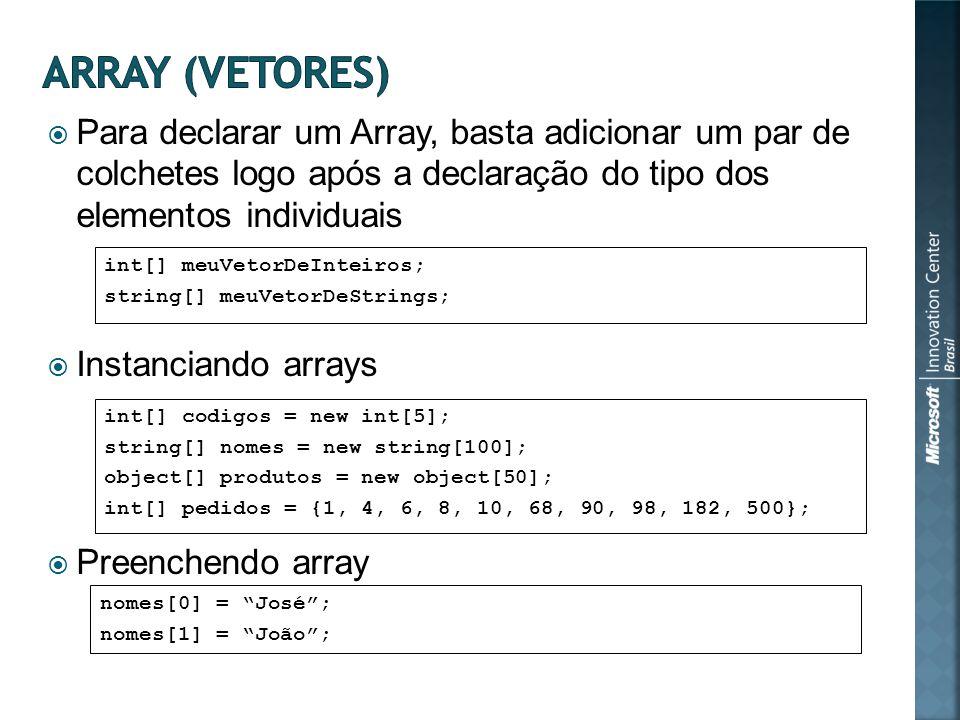 Para declarar um Array, basta adicionar um par de colchetes logo após a declaração do tipo dos elementos individuais Instanciando arrays Preenchendo array int[] meuVetorDeInteiros; string[] meuVetorDeStrings; int[] codigos = new int[5]; string[] nomes = new string[100]; object[] produtos = new object[50]; int[] pedidos = {1, 4, 6, 8, 10, 68, 90, 98, 182, 500}; nomes[0] = José; nomes[1] = João;