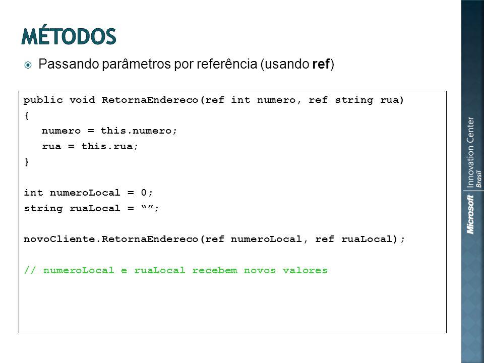 Passando parâmetros por referência (usando ref) public void RetornaEndereco(ref int numero, ref string rua) { numero = this.numero; rua = this.rua; } int numeroLocal = 0; string ruaLocal = ; novoCliente.RetornaEndereco(ref numeroLocal, ref ruaLocal); // numeroLocal e ruaLocal recebem novos valores