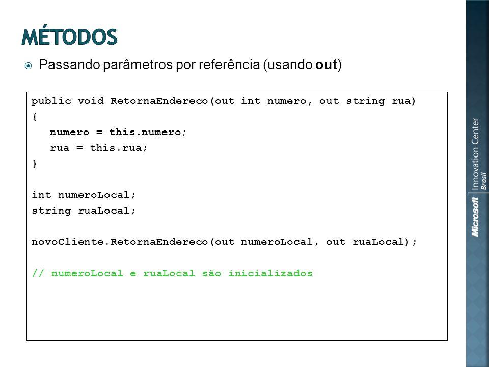 Passando parâmetros por referência (usando out) public void RetornaEndereco(out int numero, out string rua) { numero = this.numero; rua = this.rua; } int numeroLocal; string ruaLocal; novoCliente.RetornaEndereco(out numeroLocal, out ruaLocal); // numeroLocal e ruaLocal são inicializados