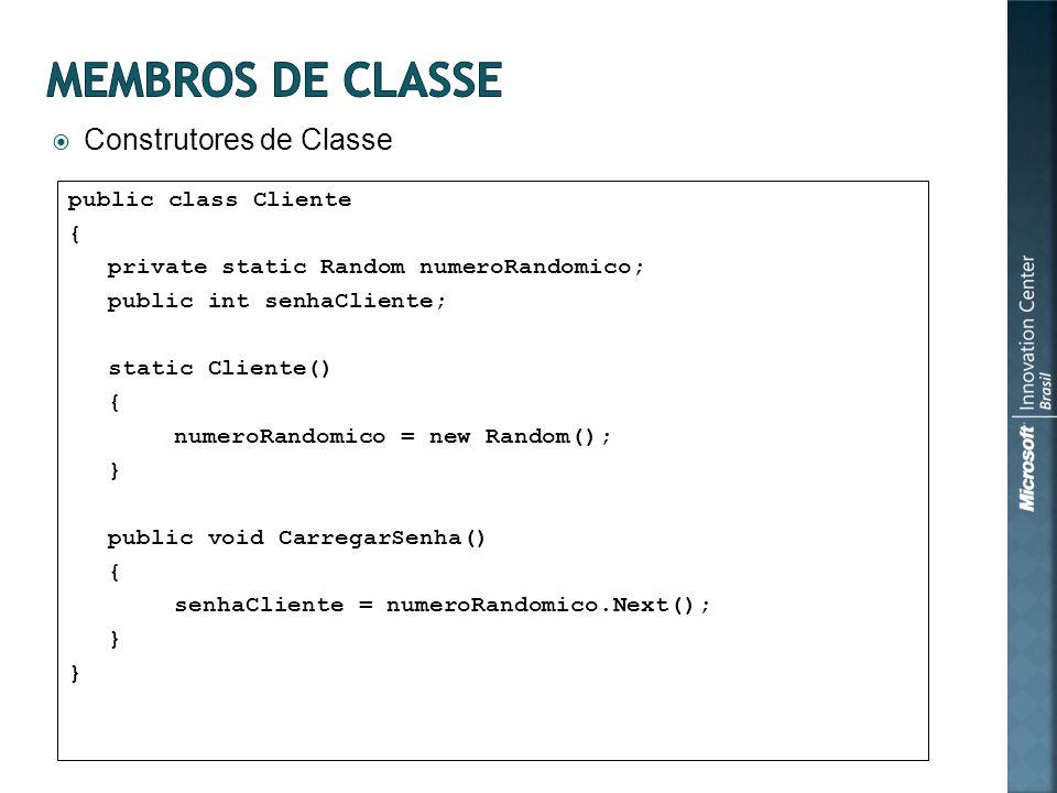 Construtores de Classe public class Cliente { private static Random numeroRandomico; public int senhaCliente; static Cliente() { numeroRandomico = new Random(); } public void CarregarSenha() { senhaCliente = numeroRandomico.Next(); }