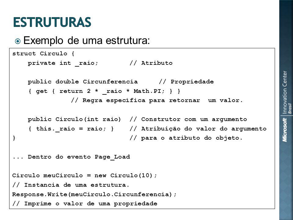 Exemplo de uma estrutura: struct Circulo { private int _raio;// Atributo public double Circunferencia// Propriedade { get { return 2 * _raio * Math.PI; } } // Regra específica para retornar um valor.