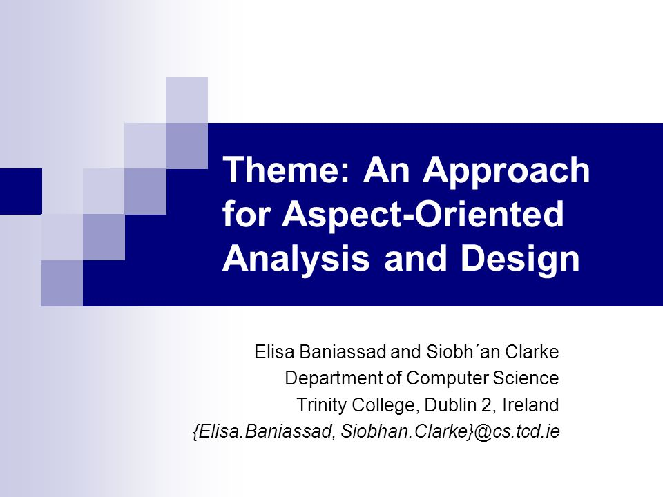 Theme: An Approach for Aspect-Oriented Analysis and Design Elisa Baniassad and Siobh´an Clarke Department of Computer Science Trinity College, Dublin 2, Ireland {Elisa.Baniassad, Siobhan.Clarke}@cs.tcd.ie