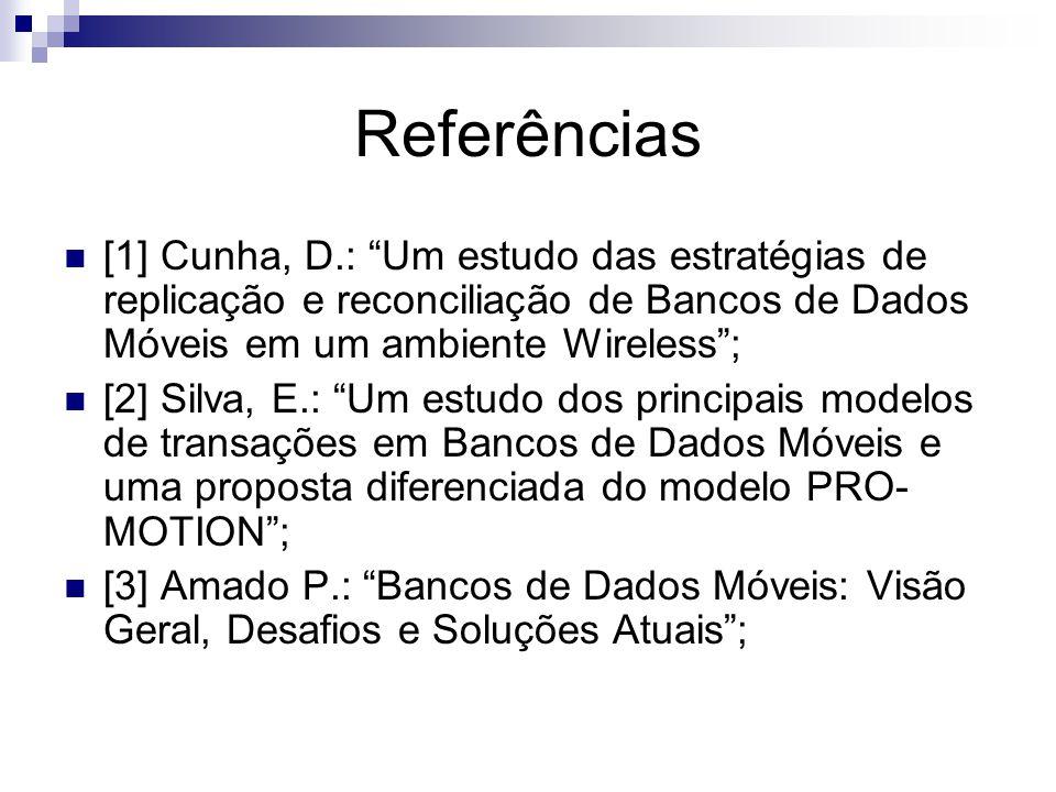 Referências [1] Cunha, D.: Um estudo das estratégias de replicação e reconciliação de Bancos de Dados Móveis em um ambiente Wireless; [2] Silva, E.: Um estudo dos principais modelos de transações em Bancos de Dados Móveis e uma proposta diferenciada do modelo PRO- MOTION; [3] Amado P.: Bancos de Dados Móveis: Visão Geral, Desafios e Soluções Atuais;