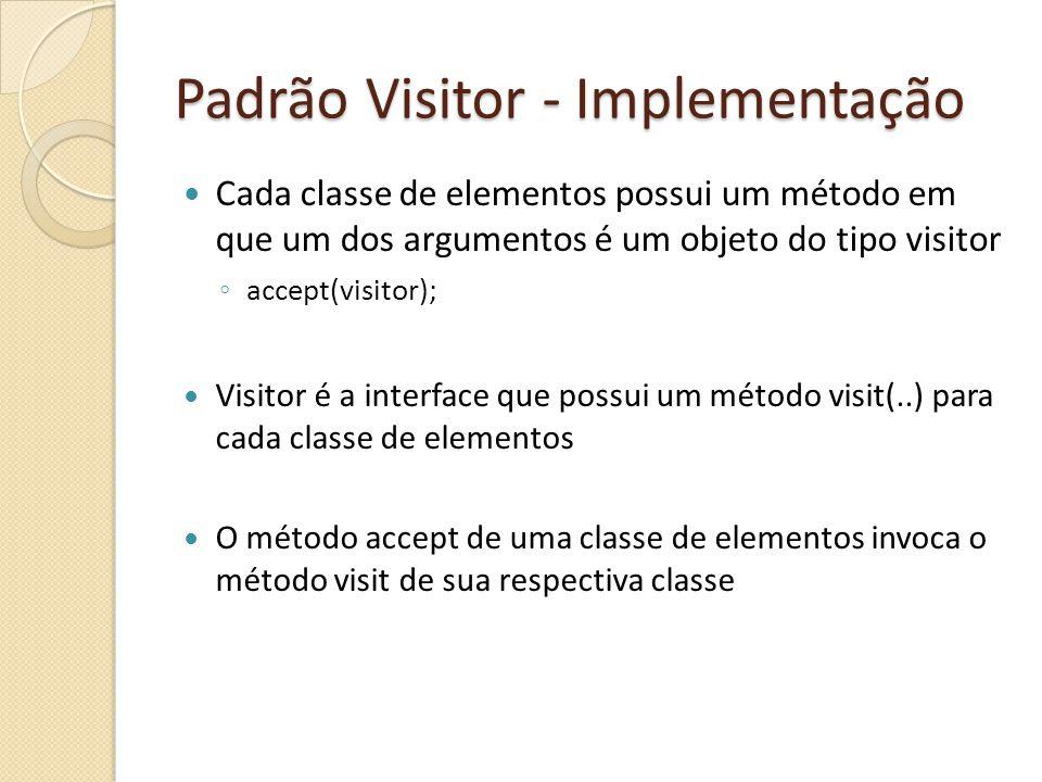 Padrão Visitor - Implementação Cada classe de elementos possui um método em que um dos argumentos é um objeto do tipo visitor accept(visitor); Visitor é a interface que possui um método visit(..) para cada classe de elementos O método accept de uma classe de elementos invoca o método visit de sua respectiva classe