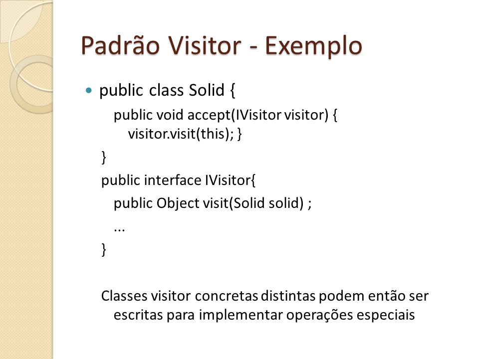 Padrão Visitor - Exemplo public class Solid { public void accept(IVisitor visitor) { visitor.visit(this); } } public interface IVisitor{ public Object