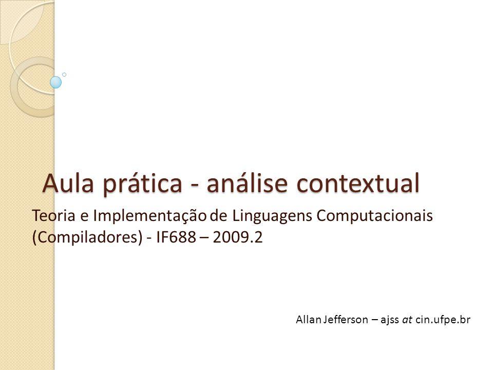 Aula prática - análise contextual Teoria e Implementação de Linguagens Computacionais (Compiladores) - IF688 – 2009.2 Allan Jefferson – ajss at cin.ufpe.br