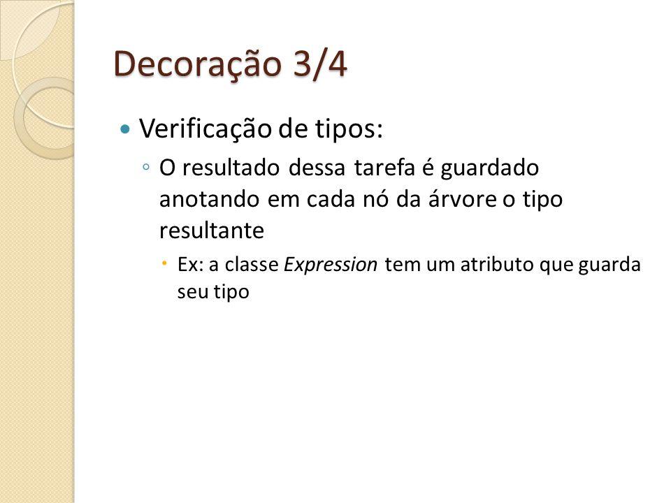 Decoração 3/4 Verificação de tipos: O resultado dessa tarefa é guardado anotando em cada nó da árvore o tipo resultante Ex: a classe Expression tem um atributo que guarda seu tipo