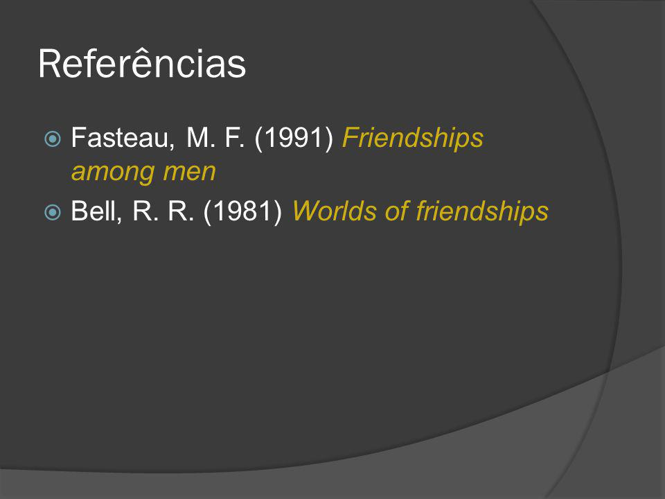 Referências Fasteau, M. F. (1991) Friendships among men Bell, R. R. (1981) Worlds of friendships