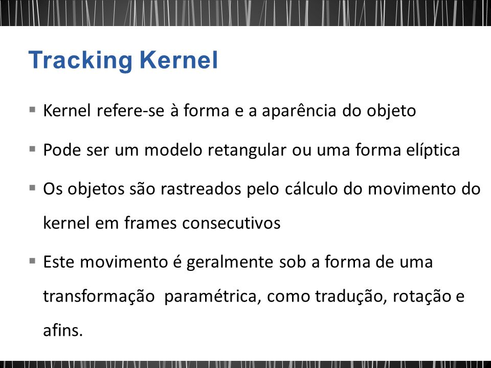Kernel refere-se à forma e a aparência do objeto Pode ser um modelo retangular ou uma forma elíptica Os objetos são rastreados pelo cálculo do movimento do kernel em frames consecutivos Este movimento é geralmente sob a forma de uma transformação paramétrica, como tradução, rotação e afins.