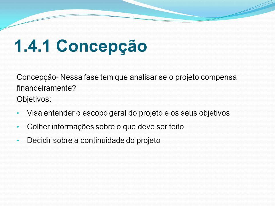 1.4.1 Concepção Concepção- Nessa fase tem que analisar se o projeto compensa financeiramente.