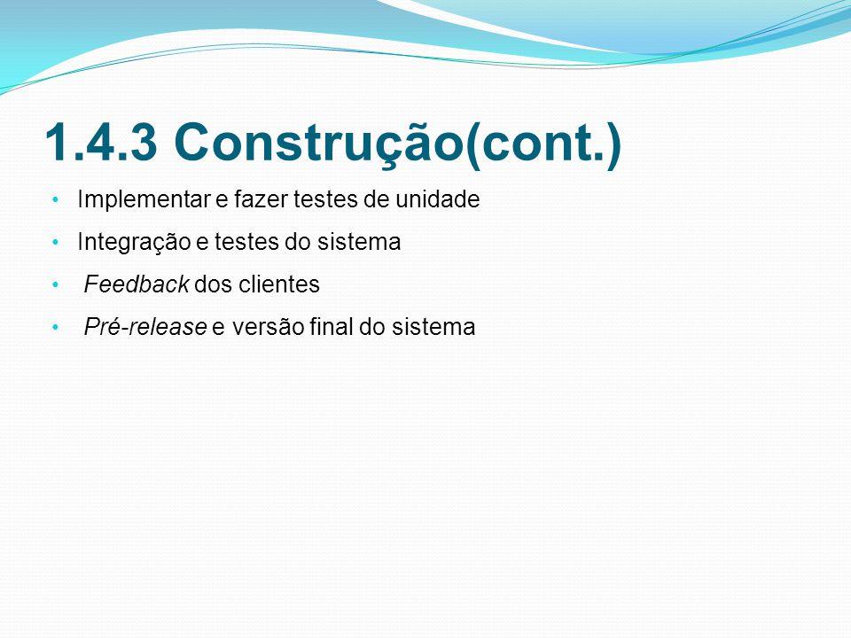 1.4.3 Construção(cont.) Implementar e fazer testes de unidade Integração e testes do sistema Feedback dos clientes Pré-release e versão final do sistema