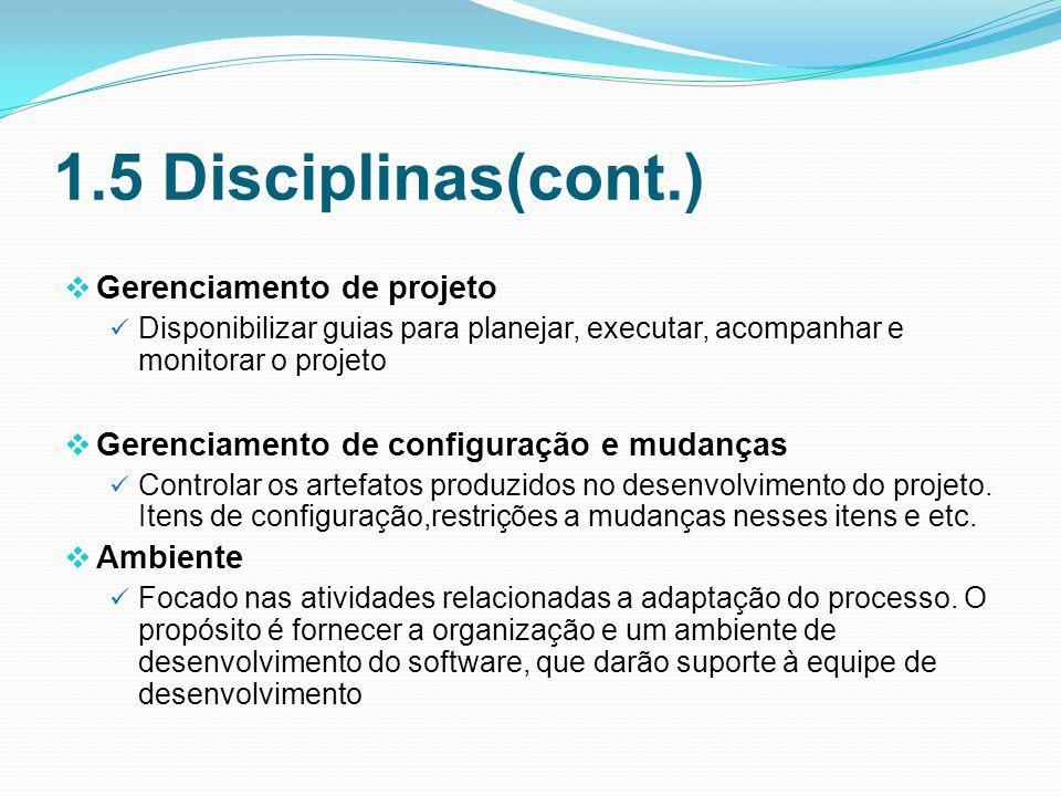 1.5 Disciplinas(cont.) Gerenciamento de projeto Disponibilizar guias para planejar, executar, acompanhar e monitorar o projeto Gerenciamento de configuração e mudanças Controlar os artefatos produzidos no desenvolvimento do projeto.