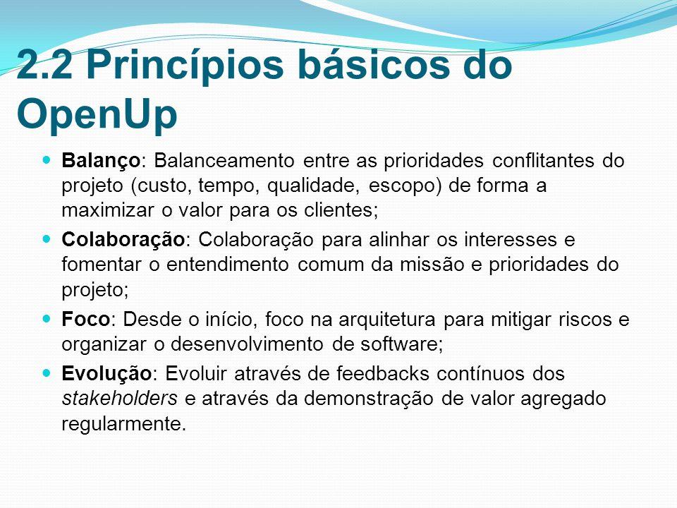 2.2 Princípios básicos do OpenUp Balanço: Balanceamento entre as prioridades conflitantes do projeto (custo, tempo, qualidade, escopo) de forma a maximizar o valor para os clientes; Colaboração: Colaboração para alinhar os interesses e fomentar o entendimento comum da missão e prioridades do projeto; Foco: Desde o início, foco na arquitetura para mitigar riscos e organizar o desenvolvimento de software; Evolução: Evoluir através de feedbacks contínuos dos stakeholders e através da demonstração de valor agregado regularmente.