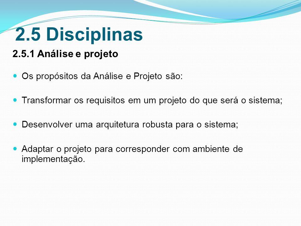 2.5 Disciplinas 2.5.1 Análise e projeto Os propósitos da Análise e Projeto são: Transformar os requisitos em um projeto do que será o sistema; Desenvolver uma arquitetura robusta para o sistema; Adaptar o projeto para corresponder com ambiente de implementação.